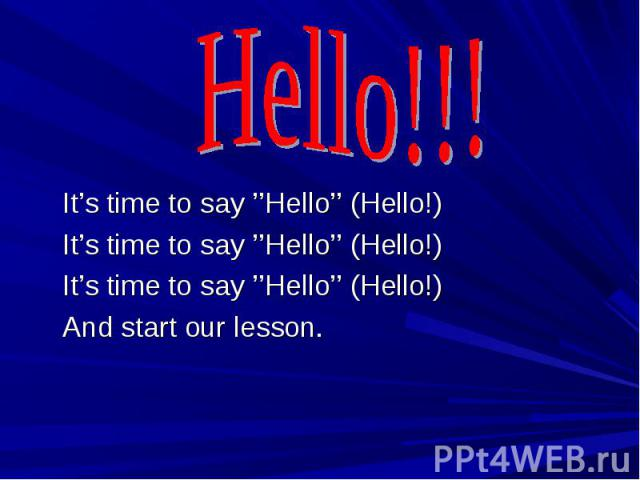 Hello!!! It's time to say ''Hello'' (Hello!)It's time to say ''Hello'' (Hello!)It's time to say ''Hello'' (Hello!)And start our lesson.