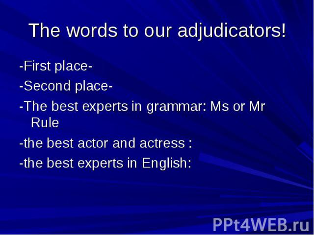 The words to our adjudicators! -First place--Second place--The best experts in grammar: Ms or Mr Rule-the best actor and actress :-the best experts in English:
