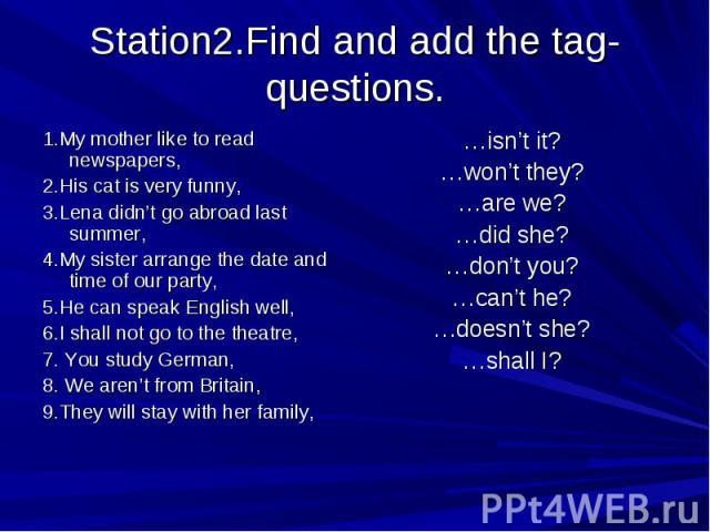 Station2.Find and add the tag- questions. 1.My mother like to read newspapers,2.His cat is very funny,3.Lena didn't go abroad last summer,4.My sister arrange the date and time of our party,5.He can speak English well,6.I shall not go to the theatre,…