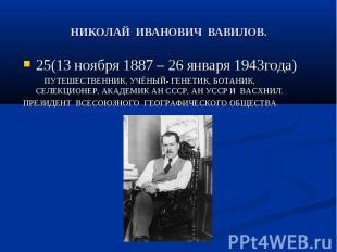 НИКОЛАЙ ИВАНОВИЧ ВАВИЛОВ. 25(13 ноября 1887 – 26 января 1943года) ПУТЕШЕСТВЕННИК