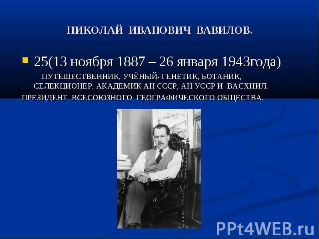 НИКОЛАЙ ИВАНОВИЧ ВАВИЛОВ. 25(13 ноября 1887 – 26 января 1943года) ПУТЕШЕСТВЕННИК, УЧЁНЫЙ- ГЕНЕТИК, БОТАНИК, СЕЛЕКЦИОНЕР, АКАДЕМИК АН СССР, АН УССР И ВАСХНИЛ.ПРЕЗИДЕНТ ВСЕСОЮЗНОГО ГЕОГРАФИЧЕСКОГО ОБЩЕСТВА.
