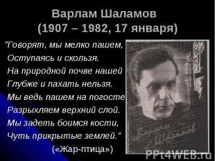 """Варлам Шаламов (1907 – 1982, 17 января) """"Говорят, мы мелко пашем, Оступаясь и ск"""