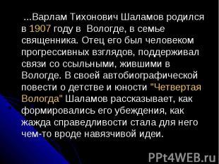 ...Варлам Тихонович Шаламов родился в 1907 году в Вологде, в семье священника. О