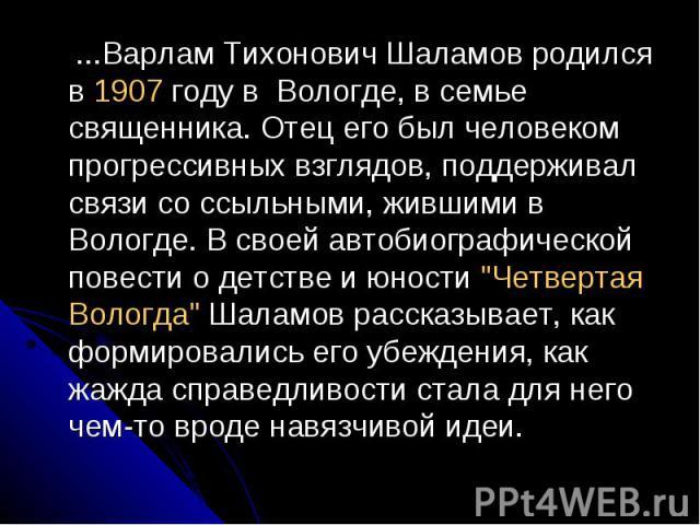 ...Варлам Тихонович Шаламов родился в 1907 году в Вологде, в семье священника. Отец его был человеком прогрессивных взглядов, поддерживал связи со ссыльными, жившими в Вологде. В своей автобиографической повести о детстве и юности