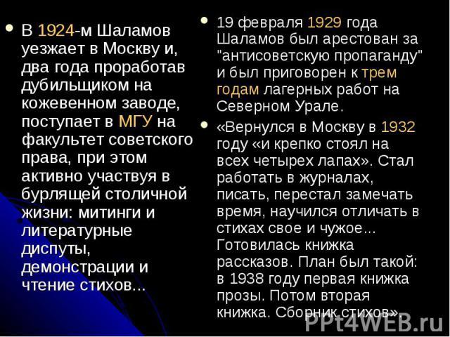 В 1924-м Шаламов уезжает в Москву и, два года проработав дубильщиком на кожевенном заводе, поступает в МГУ на факультет советского права, при этом активно участвуя в бурлящей столичной жизни: митинги и литературные диспуты, демонстрации и чтение сти…