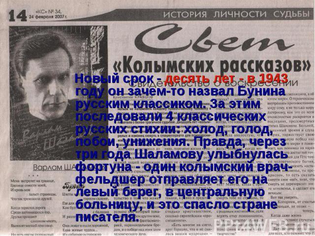 Новый срок - десять лет - в 1943 году он зачем-то назвал Бунина русским классиком. За этим последовали 4 классических русских стихии: холод, голод, побои, унижения. Правда, через три года Шаламову улыбнулась фортуна - один колымский врач-фельдшер от…