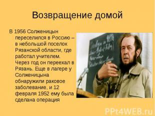 Возвращение домой В 1956 Солженицын переселился в Россию – в небольшой поселок Р