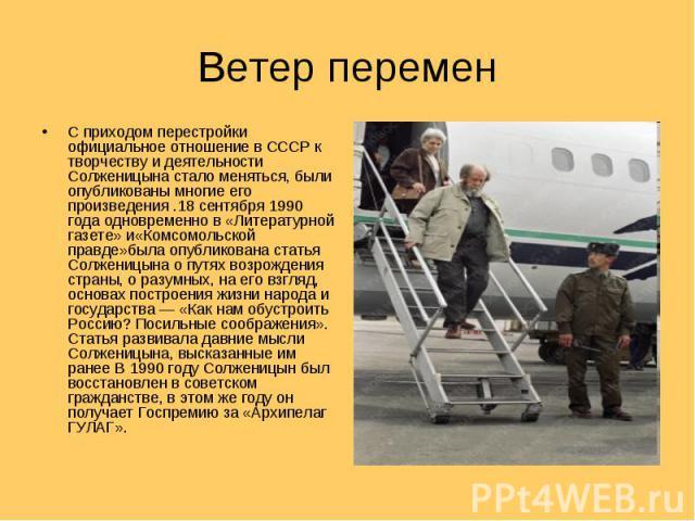 Ветер перемен С приходом перестройки официальное отношение в СССР к творчеству и деятельности Солженицына стало меняться, были опубликованы многие его произведения .18 сентября 1990 года одновременно в «Литературной газете» и«Комсомольской правде»бы…