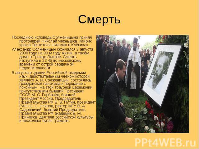 Смерть Последнюю исповедь Солженицына принял протоиерей Николай Чернышов, клирик храма Святителя Николая в Клёниках .Александр Солженицын скончался 3 августа 2008 года на 90-м году жизни, в своём доме в Троице-Лыкове. Смерть наступила в 23:45 по мос…