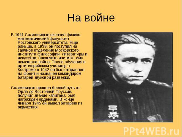 На войне В 1941 Солженицын окончил физико-математический факультет Ростовского университета. Еще раньше, в 1939, он поступил на заочное отделение Московского института философии, литературы и искусства. Закончить институт ему помешала война. После о…
