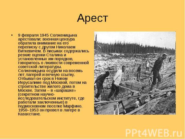 Арест 9 февраля 1945 Солженицына арестовали: военная цензура обратила внимание на его переписку с другом Николаем Виткевичем. В письмах содержались резкие оценки Сталина и установленных им порядков, говорилось о лживости современной советской литера…