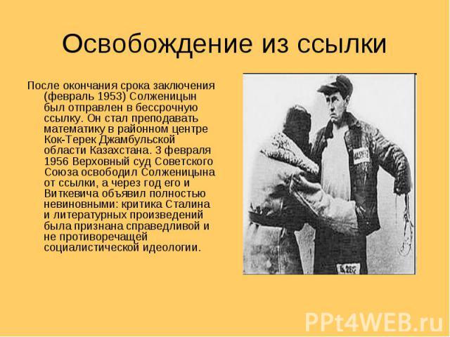 Освобождение из ссылки После окончания срока заключения (февраль 1953) Солженицын был отправлен в бессрочную ссылку. Он стал преподавать математику в районном центре Кок-Терек Джамбульской области Казахстана. 3 февраля 1956 Верховный суд Советского …