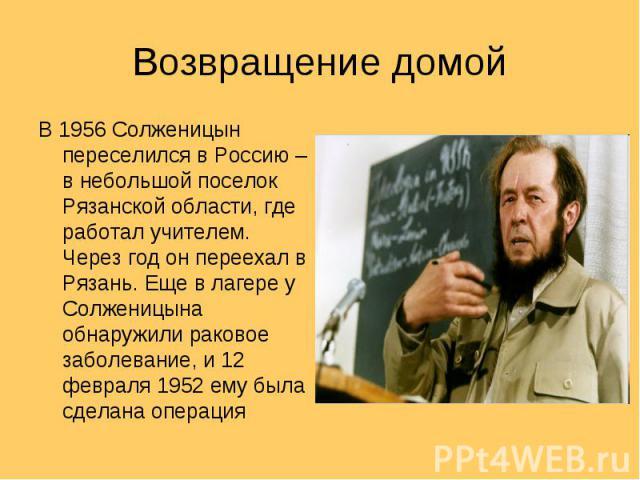 Возвращение домой В 1956 Солженицын переселился в Россию – в небольшой поселок Рязанской области, где работал учителем. Через год он переехал в Рязань. Еще в лагере у Солженицына обнаружили раковое заболевание, и 12 февраля 1952 ему была сделана операция