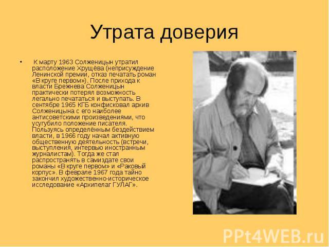 Утрата доверия К марту 1963 Солженицын утратил расположение Хрущёва (неприсуждение Ленинской премии, отказ печатать роман «В круге первом»). После прихода к власти Брежнева Солженицын практически потерял возможность легально печататься и выступать. …