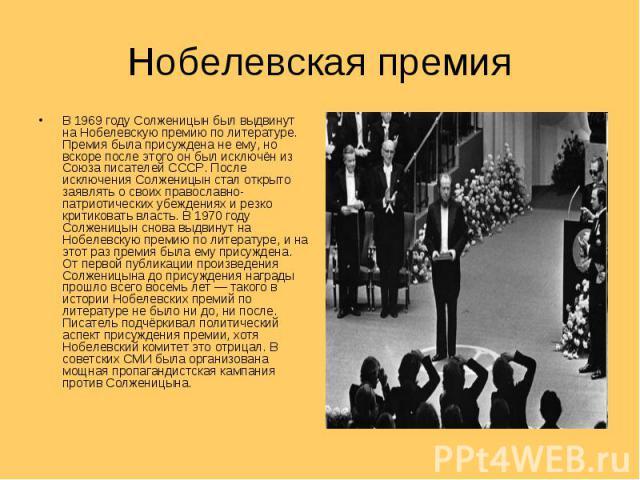 Нобелевская премия В 1969 году Солженицын был выдвинут на Нобелевскую премию по литературе. Премия была присуждена не ему, но вскоре после этого он был исключён из Союза писателей СССР. После исключения Солженицын стал открыто заявлять о своих право…