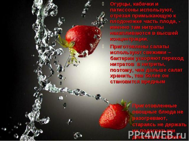 Огурцы, кабачки и патиссоны используют, отрезая примыкающую к плодоножке часть плода, - именно там нитраты накапливаются в высшей концентрации.Приготовлены салаты используют свежими – бактерии ускоряют переход нитратов в нитриты, поэтому, чем дольше…
