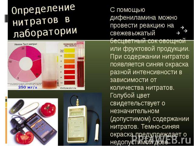 Определение нитратов в лаборатории С помощью дифениламина можно провести реакцию на свежевыжатый бесцветный сок овощной или фруктовой продукции. При содержании нитратов появляется синяя окраска разной интенсивности в зависимости от количества нитрат…