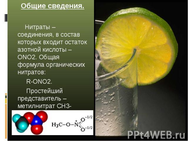 Общие сведения. Нитраты – соединения, в состав которых входит остаток азотной кислоты –ONO2. Общая формула органических нитратов: R-ОNO2. Простейший представитель – метилнитрат CH3-ОNO2