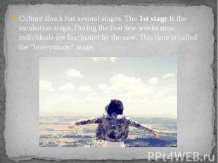 Culture shock has several stages. The 1st stage is the incubation stage. During