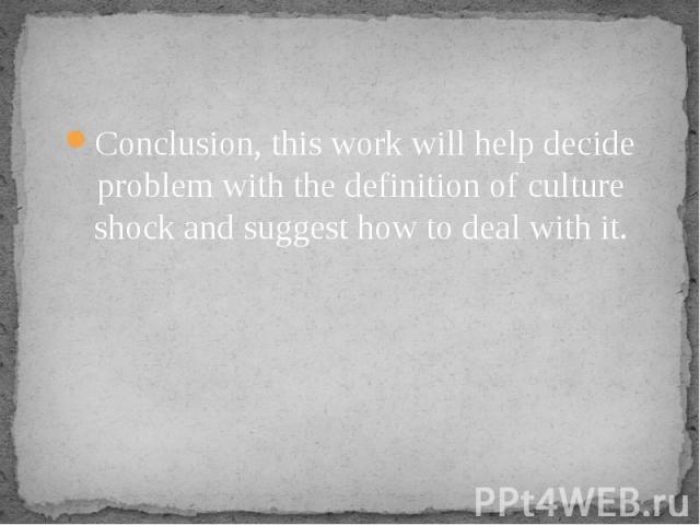 Conclusion, this work will help decide problem with the definition of culture shock and suggest how to deal with it.