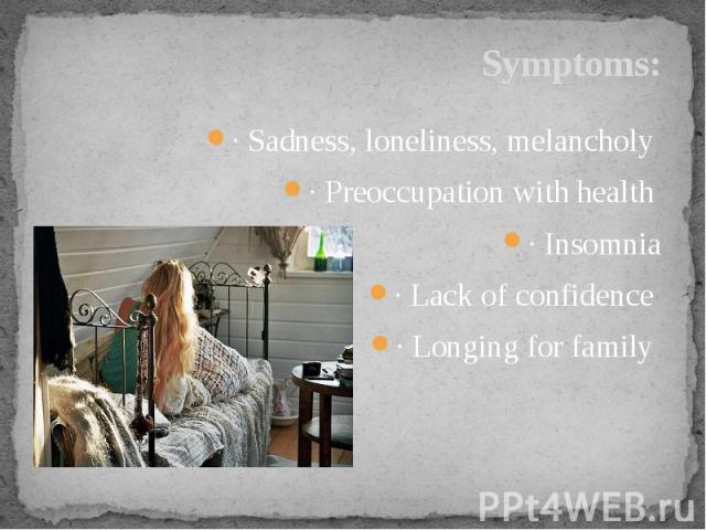 Symptoms: · Sadness, loneliness, melancholy · Preoccupation with health · Insomnia· Lack of confidence · Longing for family