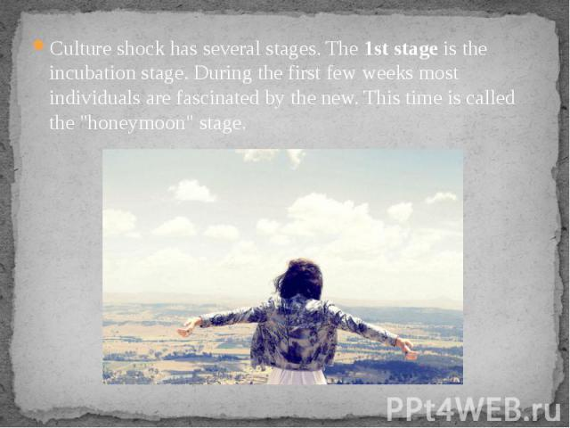 Culture shock has several stages. The 1st stage is the incubation stage. During the first few weeks most individuals are fascinated by the new. This time is called the