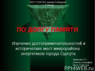 МОУ СОШ №8 имепни Сибирцева г. СургутаПО ДОЛГУ ПАМЯТИ Изучение достопримечательн
