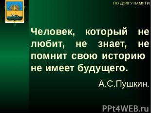 Человек, который не любит, не знает, не помнит свою историю не имеет будущего. А