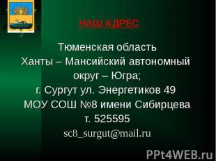 НАШ АДРЕС Тюменская областьХанты – Мансийский автономный округ – Югра;г. Сургут