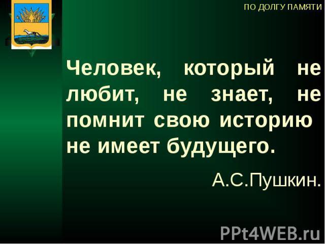Человек, который не любит, не знает, не помнит свою историю не имеет будущего. А.С.Пушкин.