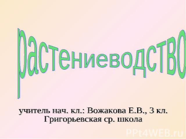 растениеводство учитель нач. кл.: Вожакова Е.В., 3 кл.Григорьевская ср. школа