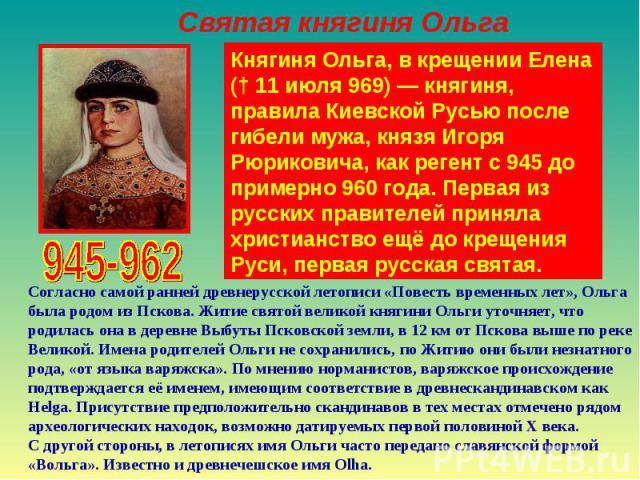 Святая княгиня ОльгаКнягиня Ольга, в крещении Елена († 11 июля 969)— княгиня, правила Киевской Русью после гибели мужа, князя Игоря Рюриковича, как регент с 945 до примерно 960 года. Первая из русских правителей приняла христианство ещё до крещения…