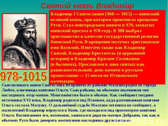 Святой князь ВладимирВладимир I Святославич (960— 1015)— киевский великий князь, при котором произошло крещение Руси. Стал новгородским князем в 970, захватил киевский престол в 978 году. В 988 выбрал христианство в качестве государственной религи…
