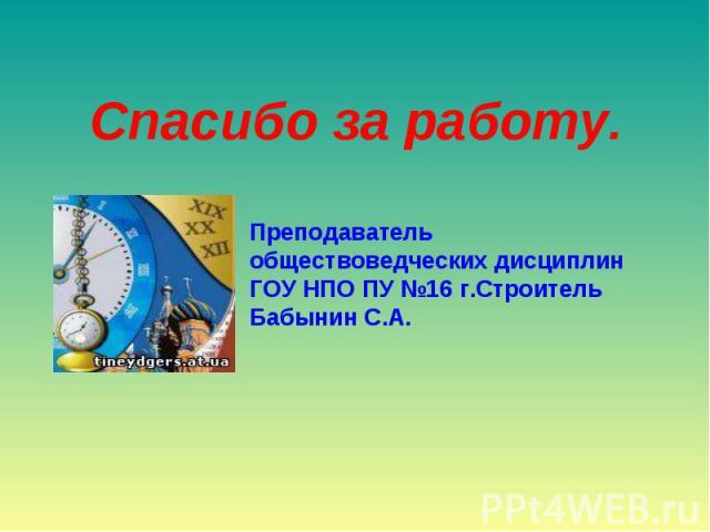 Спасибо за работу.Преподаватель обществоведческих дисциплинГОУ НПО ПУ №16 г.Строитель Бабынин С.А.