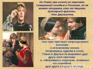 Но Ромео уже ничего не замечает.Совершенно позабыв о Розалине, он не может оторв