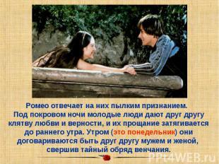 Ромео отвечает на них пылким признанием. Под покровом ночи молодые люди дают дру