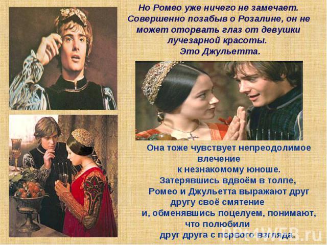 Но Ромео уже ничего не замечает.Совершенно позабыв о Розалине, он не может оторвать глаз от девушки лучезарной красоты. Это Джульетта.Она тоже чувствует непреодолимое влечение к незнакомому юноше. Затерявшись вдвоём в толпе, Ромео и Джульетта выража…