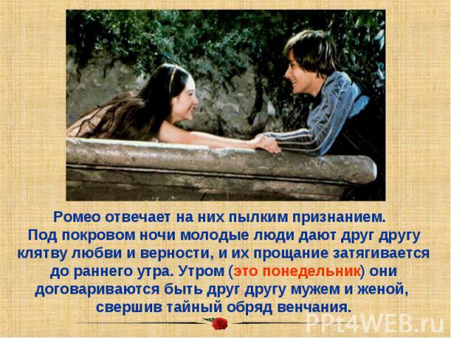 Ромео отвечает на них пылким признанием. Под покровом ночи молодые люди дают друг другу клятву любви и верности, и их прощание затягивается до раннего утра. Утром (это понедельник) они договариваются быть друг другу мужем и женой, свершив тайный обр…