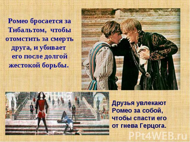 Ромео бросается за Тибальтом, чтобы отомстить за смерть друга, и убивает его после долгой жестокой борьбы. Друзья увлекают Ромео за собой, чтобы спасти его от гнева Герцога.