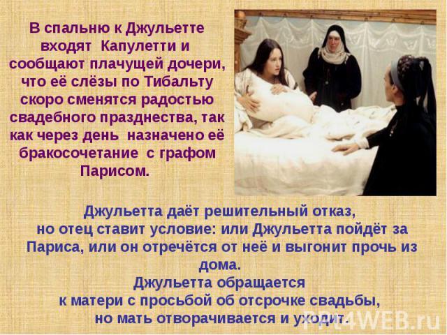 В спальню к Джульетте входят Капулетти и сообщают плачущей дочери, что её слёзы по Тибальту скоро сменятся радостью свадебного празднества, так как через день назначено её бракосочетание с графом Парисом. Джульетта даёт решительный отказ, но отец ст…