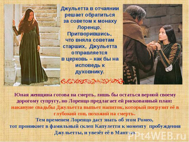 Джульетта в отчаянии решает обратиться за советом к монаху Лоренцо. Притворившись, что вняла советам старших, Джульетта отправляется в церковь – как бы на исповедь к духовнику.Юная женщина готова на смерть, лишь бы остаться верной своему дорогому су…