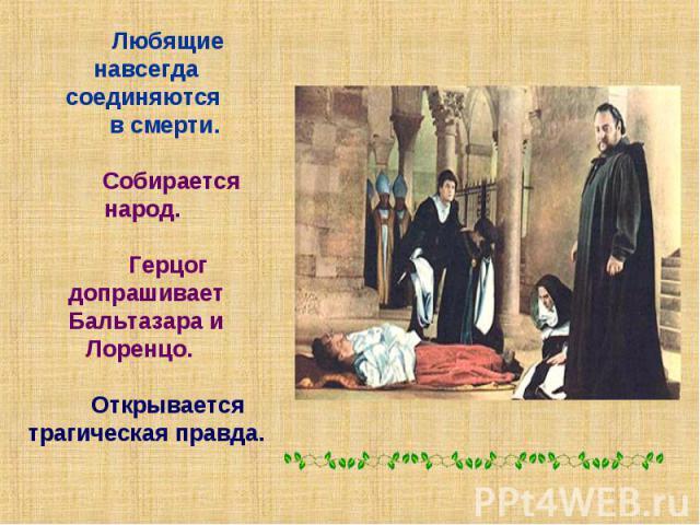 Любящие навсегда соединяются в смерти. Собирается народ. Герцог допрашивает Бальтазара и Лоренцо. Открывается трагическая правда.