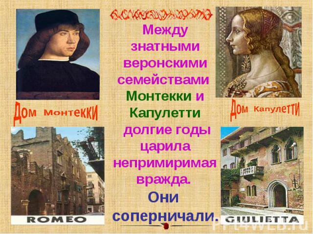 Между знатными веронскими семействами Монтекки и Капулетти долгие годы царила непримиримая вражда. Они соперничали.