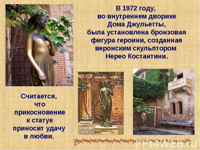 В 1972 году, во внутреннемдворике Дома Джульетты, былаустановлена бронзовая фигура героини, созданная веронским скульптором Нерео Костантини. Считается, что прикосновение к статуе приносит удачу в любви.