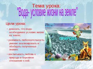 """Тема урока: """"Вода- условие жизни на земле""""Цели урока: - доказать, что вода-необх"""