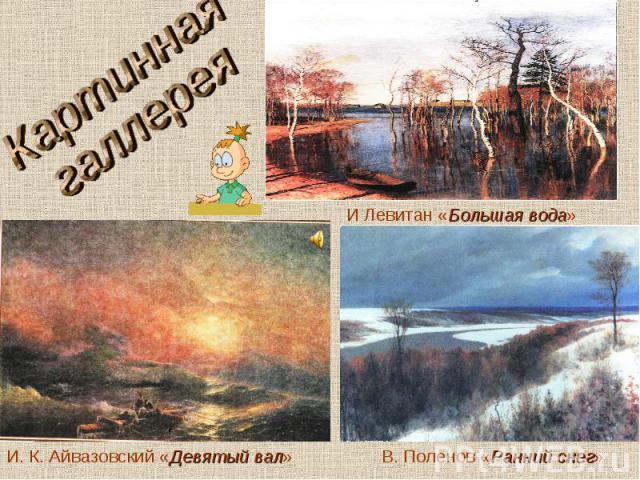 Картинная галлереяИ Левитан «Большая вода»И. К. Айвазовский «Девятый вал»В. Поленов «Ранний снег»