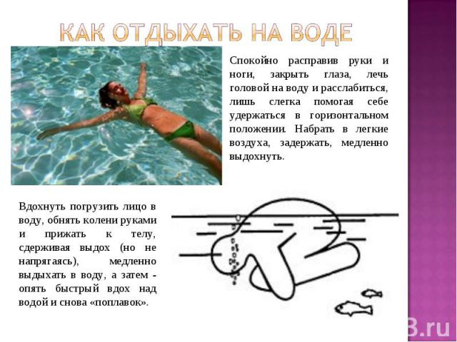 Как отдыхать на воде Спокойно расправив руки и ноги, закрыть глаза, лечь головой на воду и расслабиться, лишь слегка помогая себе удержаться в горизонтальном положении. Набрать в легкие воздуха, задержать, медленно выдохнуть.Вдохнуть погрузить лицо …