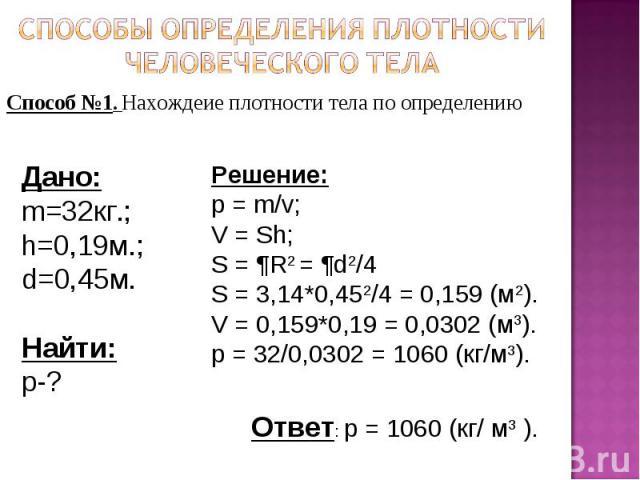 Способы определения плотности человеческого тела Способ №1. Нахождеие плотности тела по определению Дано:m=32кг.;h=0,19м.;d=0,45м.Найти:р-?Решение:p = m/v;V = Sh;S = ¶R2 = ¶d2/4S = 3,14*0,452/4 = 0,159 (м2).V = 0,159*0,19 = 0,0302 (м3).p = 32/0,0302…