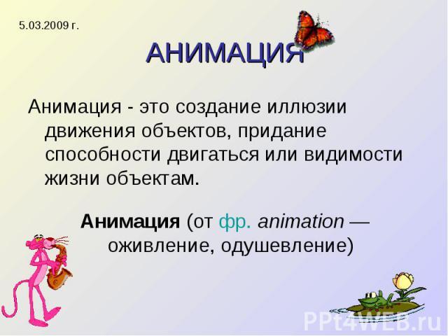 АНИМАЦИЯ Анимация - это создание иллюзии движения объектов, придание способности двигаться или видимости жизни объектам. Анимация (от фр. animation — оживление, одушевление)
