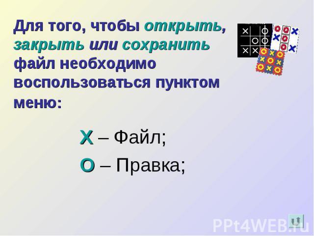 Для того, чтобы открыть, закрыть или сохранить файл необходимо воспользоваться пунктом меню: Х – Файл;О – Правка;